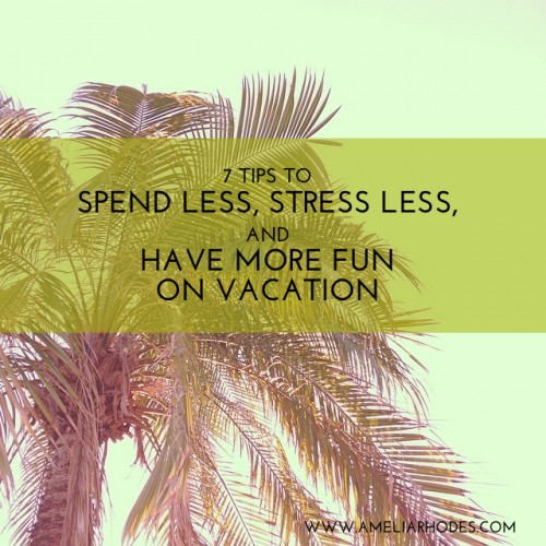 7 Tips to spend less, stress less, and have more fun on vacation