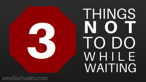 3 things not to do while waiting