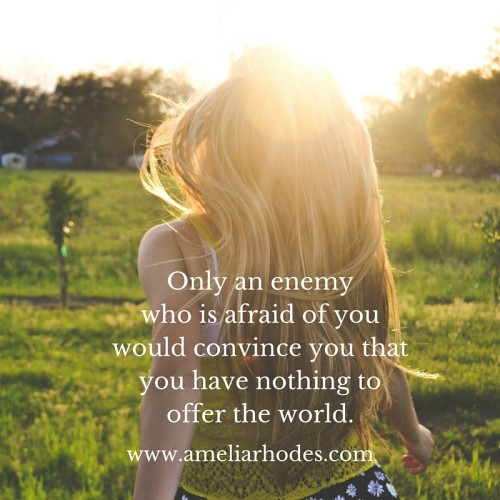 Only an enemy, who is afraid of you, would convince you that you have nothing to offer the world.
